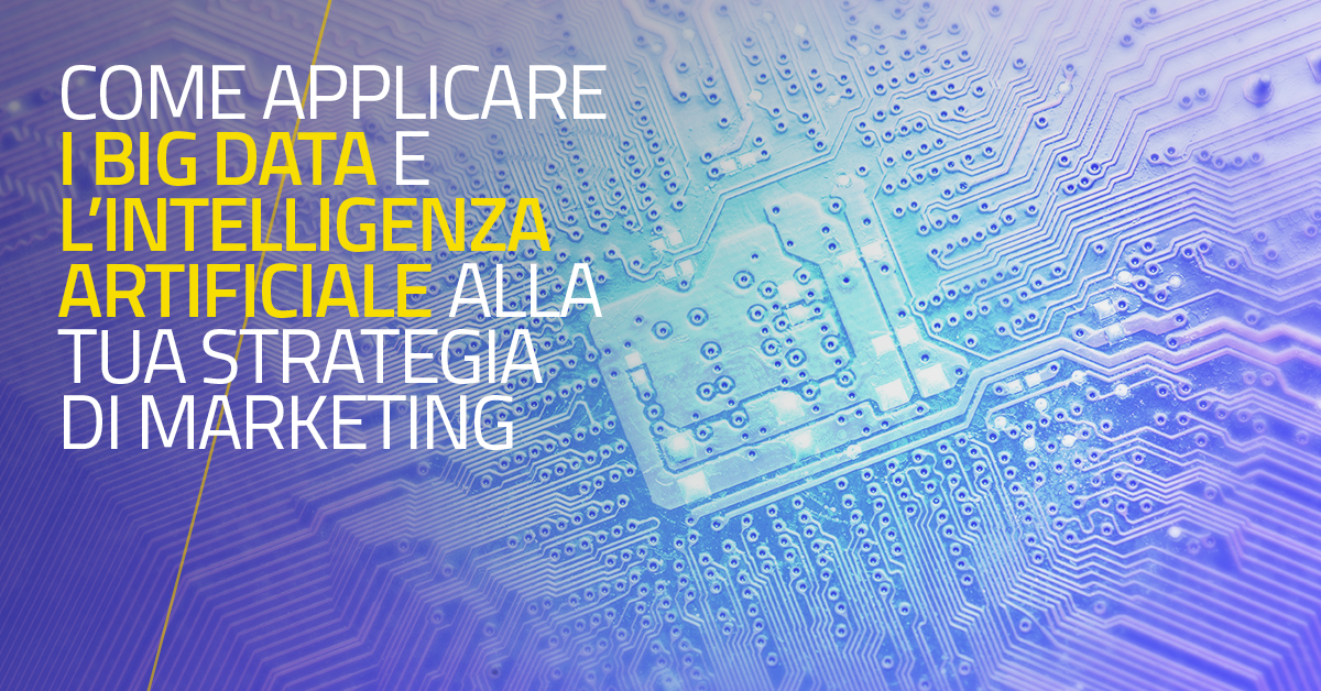 Come applicare i Big Data e l'Intelligenza Artificiale alla tua strategia di marketing