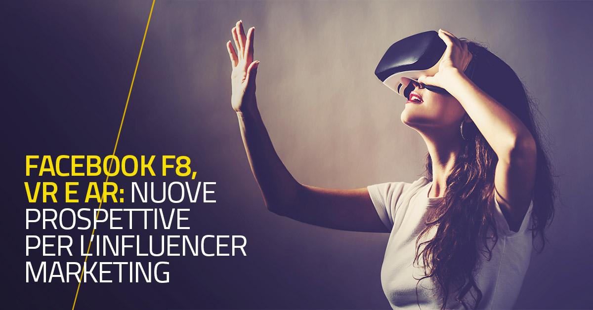 Facebook F8, VR e AR: nuove prospettive per l'Influencer Marketing
